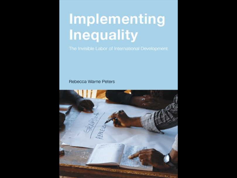 Implementing Inequality: The Invisible Labor of International Development by Rebecca Warne Peters